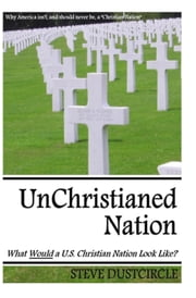 UnChristianed Nation - What Would a U.S. Christian Nation Look Like? ebook by Steve Dustcircle