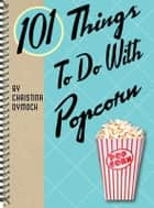 101 Things to Do With Popcorn ebook by Christina Dymock