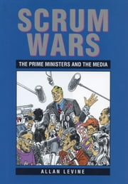 Scrum Wars - The Prime Ministers and the Media ebook by Allan Levine