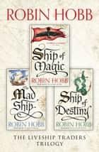 The Complete Liveship Traders Trilogy: Ship of Magic, The Mad Ship, Ship of Destiny ebook by Robin Hobb