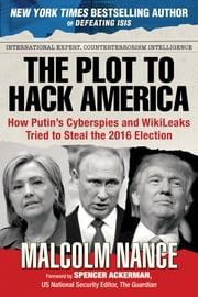 The Plot to Hack America - How Putin's Cyberspies and Wikileaks Tried to Elect an American President ebook by Malcolm Nance