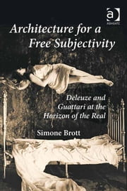 Architecture for a Free Subjectivity - Deleuze and Guattari at the Horizon of the Real ebook by Dr Simone Brott
