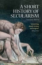 Short History of Secularism, A ebook by Graeme Smith