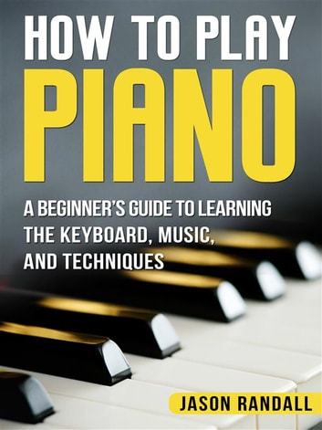 How to Play Piano - A Beginner's Guide to Learning the Keyboard, Music, and Techniques ebook by Jason Randall