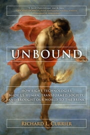Unbound - How Eight Technologies Made Us Human, Transformed Society, and Brought Our World to the Brink ebook by Richard L Currier