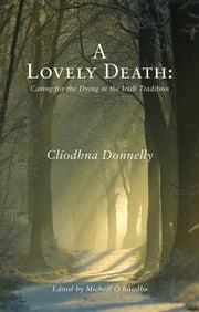 A Lovely Death : Caring for the Dying in the Irish Tradition ebook by Clíodhna Donnelly,Mícheál Ó hAodha