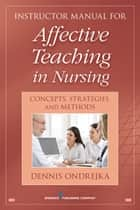 Affective Teaching in Nursing - Connecting to Feelings, Values, and Inner Awareness ebook by Dennis Ondrejka, PhD, RN,...