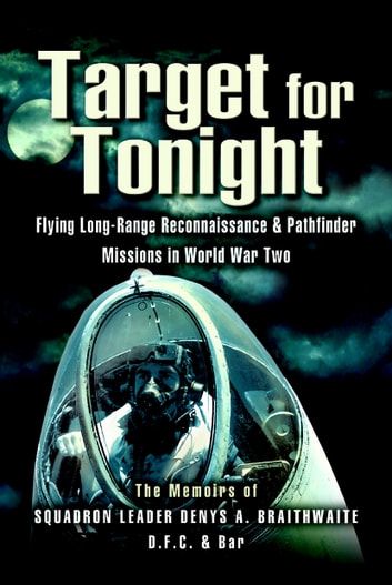 Target for Tonight - A pilot's memoirs of flying long-range reconnaissance and Pathfinder missions in World War II. ebook by D Braithwaite (Squadron Leader DFC)