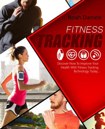 Fitness Tracking - Discover How to Improve Your Health With Fitness Tracking Technology Today ... eBook by Noah Daniels