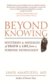 Beyond Knowing - Mysteries and Messages of Death and Life from a Forensic Pathologist ebook by Janis Amatuzio