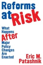 Reforms at Risk - What Happens After Major Policy Changes Are Enacted ebook by Eric M. Patashnik