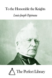 To the Honorable the Knights ebook by Louis-Joseph Papineau