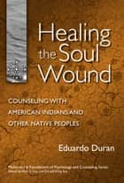 Healing the Soul Wound - Counseling with American Indians and Other Native People ebook by Eduardo Duran