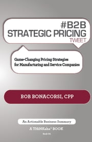 #B2B STRATEGIC PRICING tweet Book01 - Game-Changing Pricing Strategies for Manufacturing and Service Companies ebook by Bonacorsi,Bob