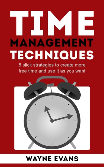 Time Management Techniques: 8 slick strategies to create more free time and use it as you want and end procrastination. ebook by Wayne Evans
