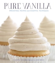 Pure Vanilla - Irresistible Recipes and Essential Techniques ebook by Shauna Sever,Leigh Beisch
