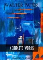 Walter Pater: Complete Writings - The Renaissance, Marius The Epicurean, Imaginary Portraits, Plato and Platonism... (Bauer Classics) ebook by Walter Pater, Bauer Books