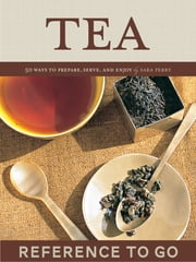 Tea: Reference to Go - 50 Ways to Prepare, Serve, and Enjoy ebook by Sara Perry