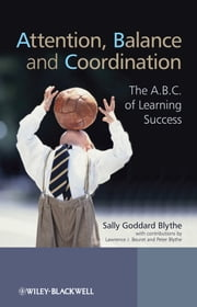 Attention, Balance and Coordination - The A.B.C. of Learning Success ebook by Sally Goddard Blythe,Lawrence J. Beuret,Peter Blythe