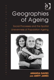 Geographies of Ageing - Social Processes and the Spatial Unevenness of Population Ageing ebook by Dr Amity James,Dr Amanda Davies,Professor Philip Rees