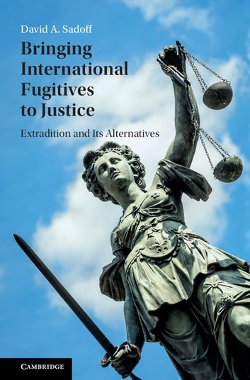 Bringing International Fugitives to Justice - Extradition and its Alternatives ebook by David A. Sadoff