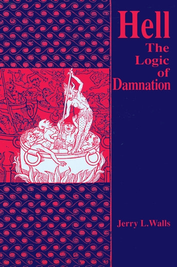 Hell - The Logic of Damnation ebook by Jerry L. Walls