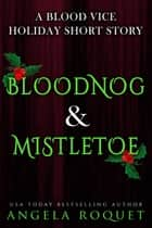 Bloodnog and Mistletoe - Blood Vice, #6.5 ebooks by Angela Roquet
