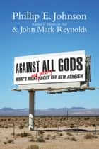 Against All Gods - What's Right and Wrong About the New Atheism ebook by Phillip E. Johnson, John Mark Reynolds