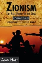 Zionism: The Real Enemy of the Jews, Volume 3 - Conflict Without End? ebook by Alan Hart