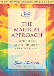 The Magical Approach: Seth Speaks About the Art of Creative Living ebook by Jane Roberts,Notes by Robert F. Butts