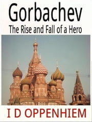 Gorbachev-The Rise and Fall of a Hero ebook by I D Oppenhiem