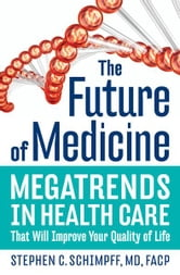 The Future of Medicine - Megatrends in Health Care That Will Improve Your Quality of Life ebook by Stephen C. Schimpff