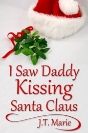 I Saw Daddy Kissing Santa Claus ebook by J.T. Marie