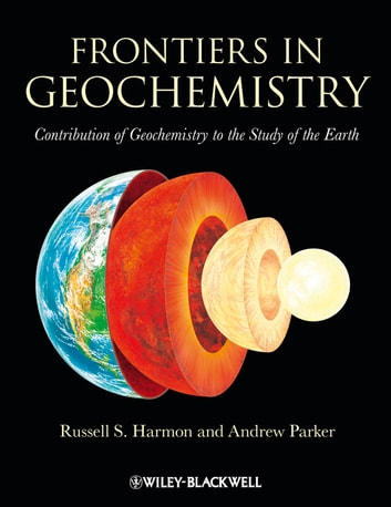 Frontiers in Geochemistry - Contribution of Geochemistry to the Study of the Earth ebook by Andrew Parker,Russell  Harmon