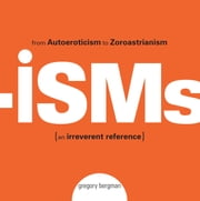 Isms - From Autoeroticism to Zoroastrianism--an Irreverent Reference ebook by Gregory Bergman