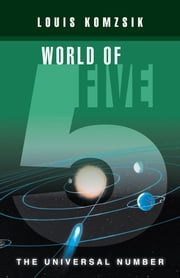 WORLD OF FIVE - THE UNIVERSAL NUMBER ebook by LOUIS KOMZSIK