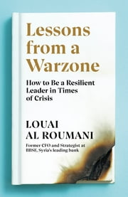 Lessons from a Warzone - How to be a Resilient Leader in Times of Crisis ebook by Louai Al Roumani