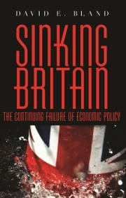 Sinking Britain: The Continuing Failure of Economic Policy ebook by David E. Bland