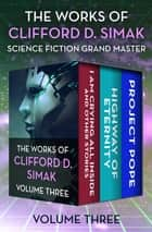 The Works of Clifford D. Simak Volume Three - I Am Crying All Inside and Other Stories, Highway of Eternity, and Project Pope eBook by Clifford D. Simak, David W. Wixon