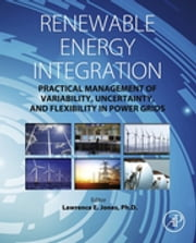 Renewable Energy Integration - Practical Management of Variability, Uncertainty, and Flexibility in Power Grids ebook by Lawrence E. Jones