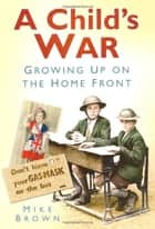 A Child's War - Growing Up on the Home Front 1939-45 ebook by Mike Brown