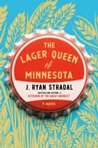 The Lager Queen of Minnesota - A Novel ebook by J. Ryan Stradal
