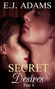 Secret Desires Part 4 - 2nd Edition ebook by E.J. Adams