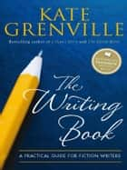 The Writing Book - A practical guide for fiction writers ebook by Kate Grenville