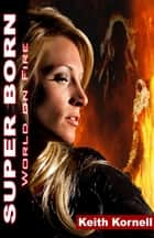 Super Born 2: World On FIre ebook by Keith Kornell