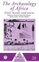 The Archaeology of Africa - Food, Metals and Towns ebook by Bassey Andah, Alex Okpoko, Thurstan Shaw,...