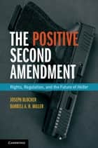The Positive Second Amendment - Rights, Regulation, and the Future of Heller ebook by Joseph Blocher, Darrell A.H. Miller