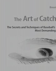 The Art of Catching: The Secrets and Techniques of Baseball's Most Demanding Position ebook by Brent Mayne