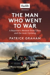 The Man Who Went to War - A Reporter's Memoir from Libya and the Arab Uprising ebook by Patrick Graham