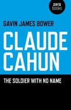 Claude Cahun - The Soldier with No Name ebook by Gavin James Bower